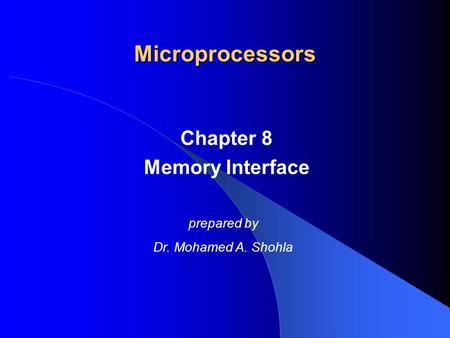 Chapter 8 Memory Interface Microprocessors prepared by Dr. Mohamed A. Shohla.