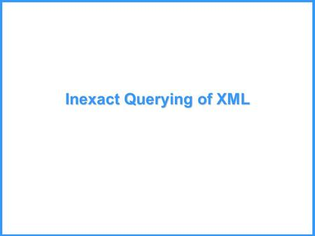 Inexact Querying of XML. XML Data May be Irregular Relational data is regular and organized. XML may be very different. –Data is incomplete: Missing values.