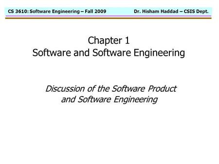 CS 3610: Software Engineering – Fall 2009 Dr. Hisham Haddad – CSIS Dept. Chapter 1 Software and Software Engineering Discussion of the Software Product.