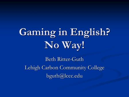 Gaming in English? No Way! Beth Ritter-Guth Lehigh Carbon Community College