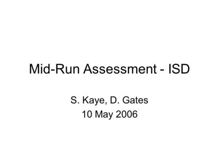 Mid-Run Assessment - ISD S. Kaye, D. Gates 10 May 2006.