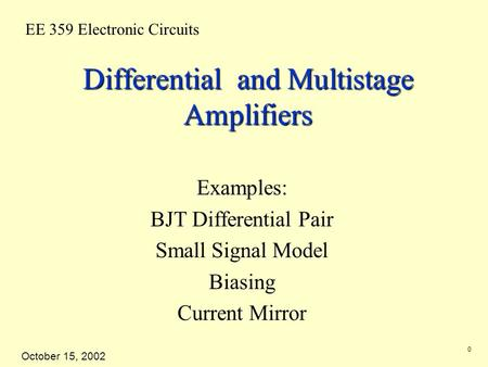 EE 359 Electronic Circuits October 15, 2002 0 Differential and Multistage Amplifiers Examples: BJT Differential Pair Small Signal Model Biasing Current.