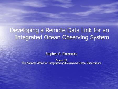 Developing a Remote Data Link for an Integrated Ocean Observing System Stephen R. Piotrowicz Ocean.US The National Office for Integrated and Sustained.