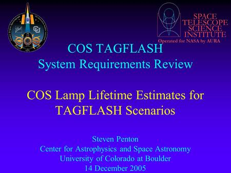 SPACE TELESCOPE SCIENCE INSTITUTE Operated for NASA by AURA COS TAGFLASH System Requirements Review COS Lamp Lifetime Estimates for TAGFLASH Scenarios.