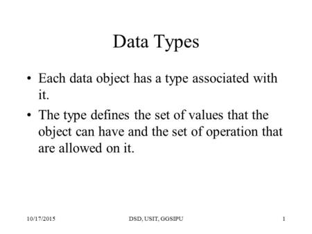 10/17/2015DSD, USIT, GGSIPU1 Data Types Each data object has a type associated with it. The type defines the set of values that the object can have and.
