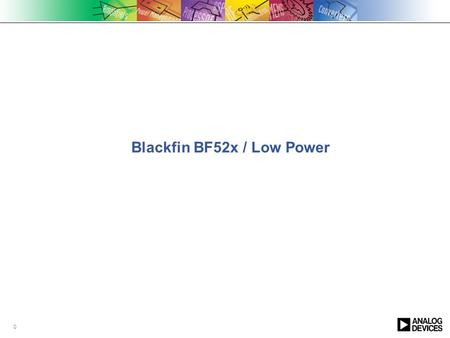 0 Blackfin BF52x / Low Power. 1 Performance MHz Performance MHz Power mW BF522 400MHz 132 KB RAM HDMA BF524 400MHz 132 KB RAM USB BF526 400MHz 132 KB.