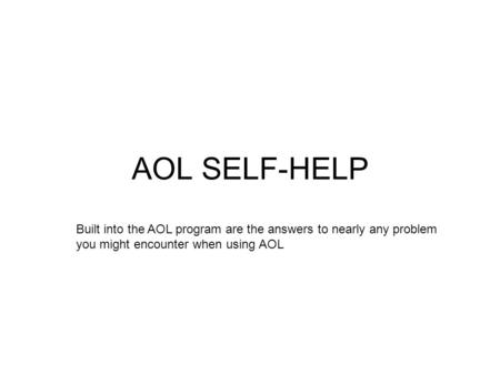 AOL SELF-HELP Built into the AOL program are the answers to nearly any problem you might encounter when using AOL.