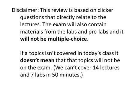 Disclaimer: This review is based on clicker questions that directly relate to the lectures. The exam will also contain materials from the labs and pre-labs.