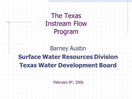 The Texas Instream Flow Program Barney Austin Surface Water Resources Division Texas Water Development Board February 8 th, 2006.