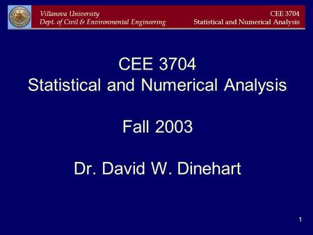 Villanova University Dept. of Civil & Environmental Engineering CEE 3704 Statistical and Numerical Analysis 1 CEE 3704 Statistical and Numerical Analysis.