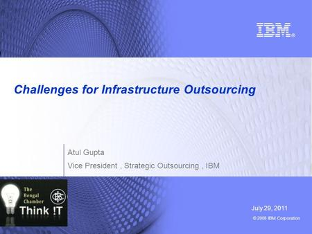 © 2008 IBM Corporation Challenges for Infrastructure Outsourcing July 29, 2011 Atul Gupta Vice President, Strategic Outsourcing, IBM.