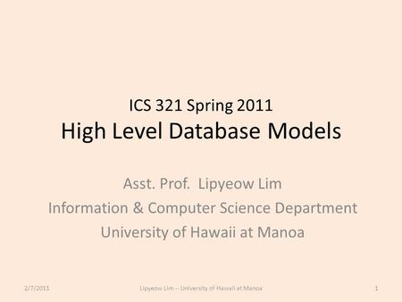 ICS 321 Spring 2011 High Level Database Models Asst. Prof. Lipyeow Lim Information & Computer Science Department University of Hawaii at Manoa 2/7/20111Lipyeow.