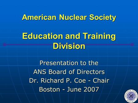 American Nuclear Society Education and Training Division Presentation to the ANS Board of Directors Dr. Richard P. Coe - Chair Boston - June 2007.