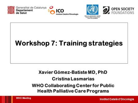 Institut Català d'Oncologia Workshop 7: Training strategies Xavier Gómez-Batiste MD, PhD Cristina Lasmarias WHO Collaborating Center for Public Health.