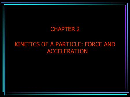 CHAPTER 2 KINETICS OF A PARTICLE: FORCE AND ACCELERATION.