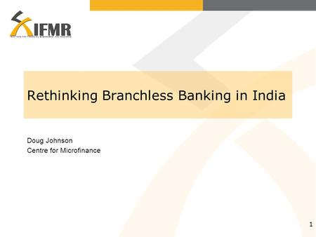 1 Rethinking Branchless Banking in India Doug Johnson Centre for Microfinance.