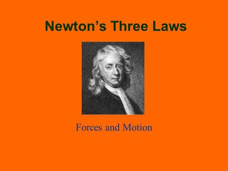 Newton's Three Laws Forces and Motion. What Is a Force? Any influence that may change the motion of an object For example: a push, a pull, an attraction,