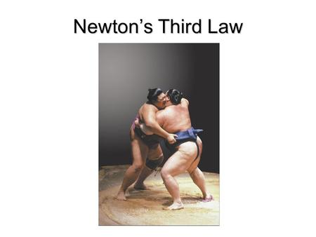 Newton's Third Law Sec. 6.3 Interaction Forces ► Objectives  Explain the meaning of interaction pairs (third law pairs) of forces and how they are related.