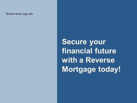 1 Secure your financial future with a Reverse Mortgage today! Broker name, logo, etc.