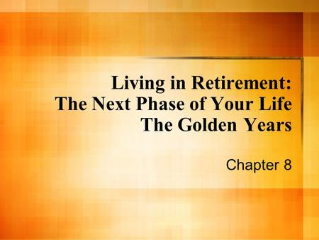 Living in Retirement: The Next Phase of Your Life The Golden Years Chapter 8.
