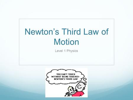 Newton's Third Law of Motion Level 1 Physics. N.T.L Whenever one body exerts a force on a second body, the second body exerts an oppositely directed force.