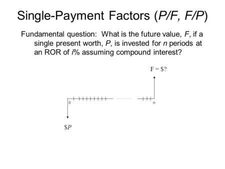 Single-Payment Factors (P/F, F/P) Fundamental question: What is the future value, F, if a single present worth, P, is invested for n periods at an ROR.