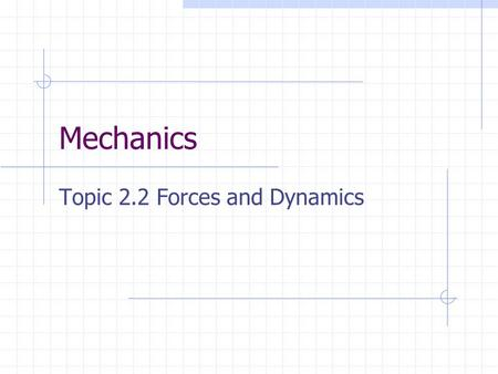 Mechanics Topic 2.2 Forces and Dynamics. Forces and Free-body Diagrams To a physicist a force is recognised by the effect or effects that it produces.