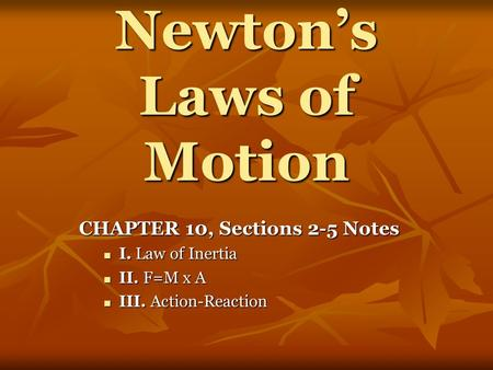 Newton's Laws of Motion CHAPTER 10, Sections 2-5 Notes I. Law of Inertia I. Law of Inertia II. F=M x A II. F=M x A III. Action-Reaction III. Action-Reaction.
