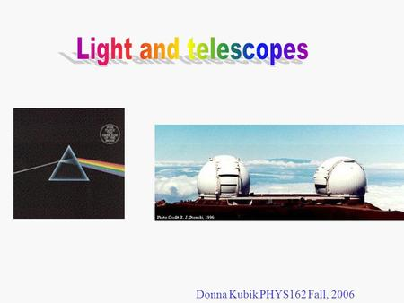 Donna Kubik PHYS162 Fall, 2006. Because of its electric and magnetic properties, light is called electromagnetic radiation. It consists of perpendicular,