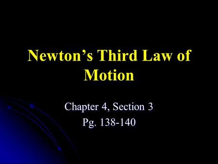 Newton's Third Law of Motion Chapter 4, Section 3 Pg. 138-140.