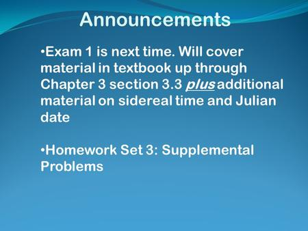 Announcements Exam 1 is next time. Will cover material in textbook up through Chapter 3 section 3.3 plus additional material on sidereal time and Julian.