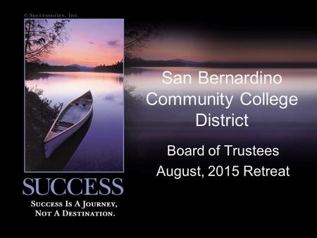 San Bernardino Community College District Board of Trustees August, 2015 Retreat.