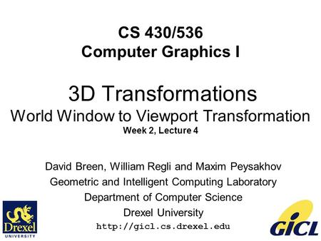 1 CS 430/536 Computer Graphics I 3D Transformations World Window to Viewport Transformation Week 2, Lecture 4 David Breen, William Regli and Maxim Peysakhov.