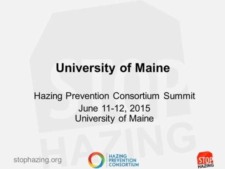 Stophazing.org University of Maine Hazing Prevention Consortium Summit June 11-12, 2015 University of Maine.