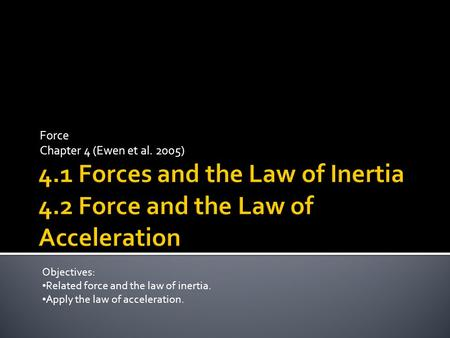 Force Chapter 4 (Ewen et al. 2005) Objectives: Related force and the law of inertia. Apply the law of acceleration.