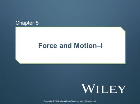 Force and Motion–I Chapter 5 Copyright © 2014 John Wiley & Sons, Inc. All rights reserved.