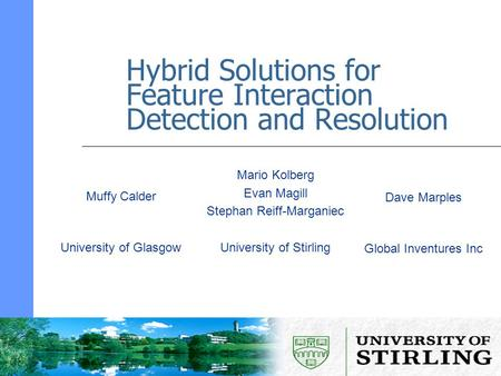 Hybrid Solutions for Feature Interaction Detection and Resolution Mario Kolberg Evan Magill Stephan Reiff-Marganiec University of Stirling Muffy Calder.