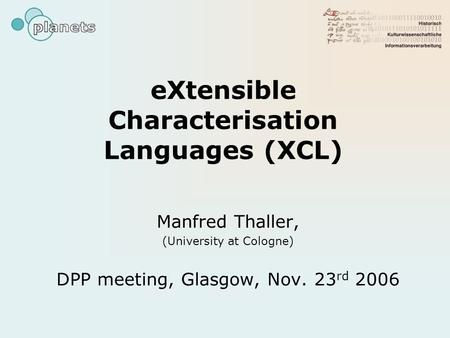 EXtensible Characterisation Languages (XCL) Manfred Thaller, (University at Cologne) DPP meeting, Glasgow, Nov. 23 rd 2006.