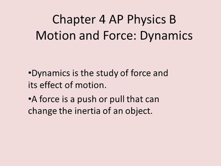Chapter 4 AP Physics B Motion and Force: Dynamics Dynamics is the study of force and its effect of motion. A force is a push or pull that can change the.