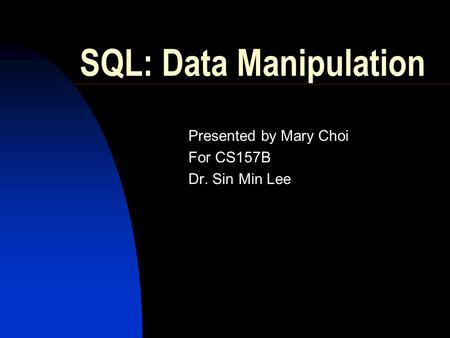 SQL: Data Manipulation Presented by Mary Choi For CS157B Dr. Sin Min Lee.