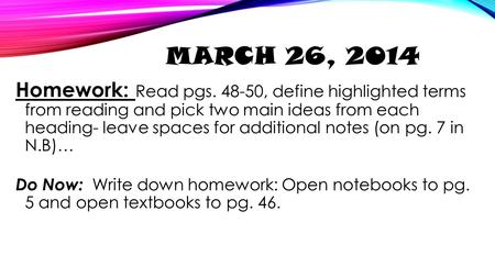 March 26, 2014 Homework: Read pgs. 48-50, define highlighted terms from reading and pick two main ideas from each heading- leave spaces for additional.