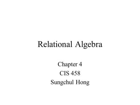 Relational Algebra Chapter 4 CIS 458 Sungchul Hong.