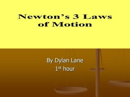 By Dylan Lane 1st hour. About Isaac Newton Isaac Newton was the founder of the three laws at the age of 23 in 1666. The laws were not presented to the.