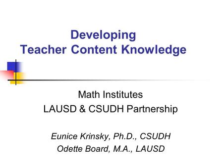Developing Teacher Content Knowledge Math Institutes LAUSD & CSUDH Partnership Eunice Krinsky, Ph.D., CSUDH Odette Board, M.A., LAUSD.