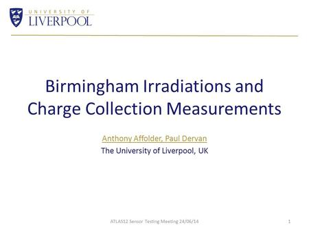 Birmingham Irradiations and Charge Collection Measurements Anthony Affolder, Paul Dervan The University of Liverpool, UK ATLAS12 Sensor Testing Meeting.