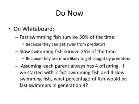 Do Now On Whiteboard: – Fast swimming fish survive 50% of the time Because they can get away from predators – Slow swimming fish survive 25% of the time.