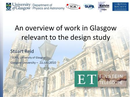 1 An overview of work in Glasgow relevant to the design study Stuart Reid 1 SUPA, University of Glasgow Glasgow University – 22 July 2010.