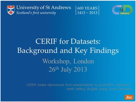 CERIF for Datasets: Background and Key Findings Workshop, London 26 th July 2013 CERIF slides reproduced from presentations by euroCRIS members : Keith.
