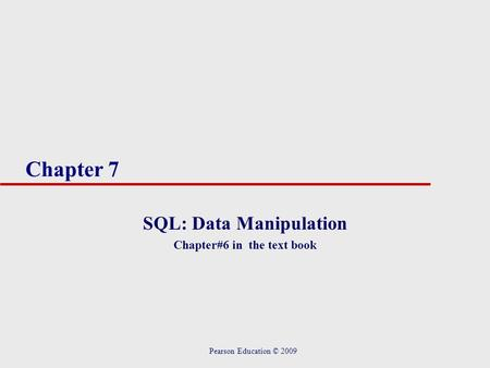Chapter 7 SQL: Data Manipulation Chapter#6 in the text book Pearson Education © 2009.