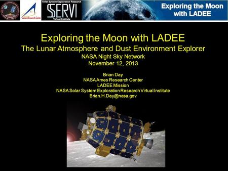 Exploring the Moon with LADEE The Lunar Atmosphere and Dust Environment Explorer NASA Night Sky Network November 12, 2013 Brian Day NASA Ames Research.